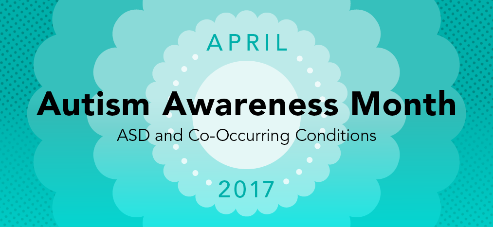 Autism Awareness Month 2017: Autism Spectrum Disorder and Co-Occurring Conditions