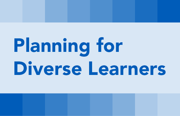 Planning for Diverse Learners: Planning to Meet the Needs of Diverse Learners