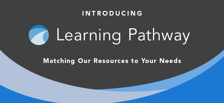 Learning Pathway - Matching Our Resources to Your Needs